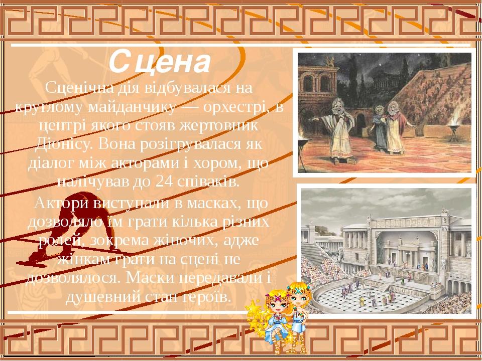 Сцена Сценічна дія відбувалася на круглому майданчику — орхестрі, в центрі якого стояв жертовник Діонісу. Вона розігрувалася як діалог між акторами...