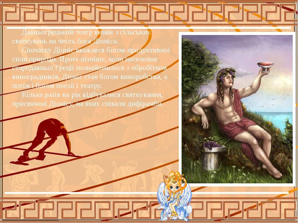 Давньогрецький театр виник з сільських святкувань на честь бога Діоніса. Спочатку Діоніс вважався богом продуктивної сили природи. Проте пізніше, к...