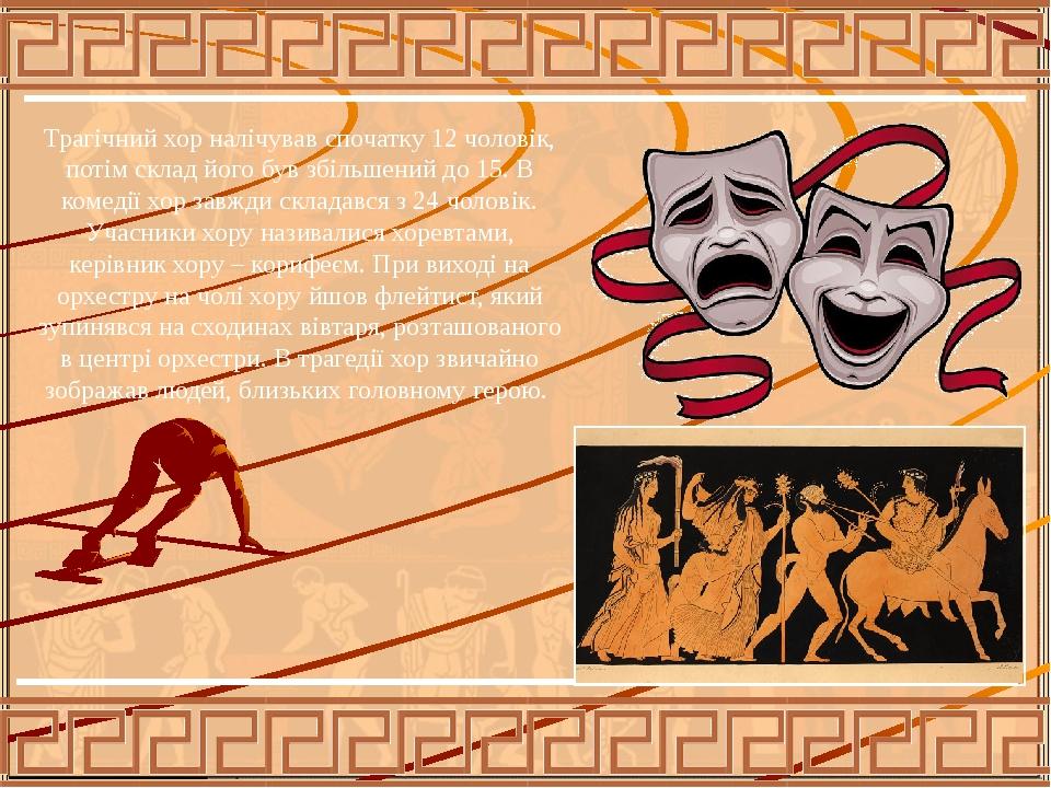 Трагічний хор налічував спочатку 12 чоловік, потім склад його був збільшений до 15. В комедії хор завжди складався з 24 чоловік. Учасники хору нази...