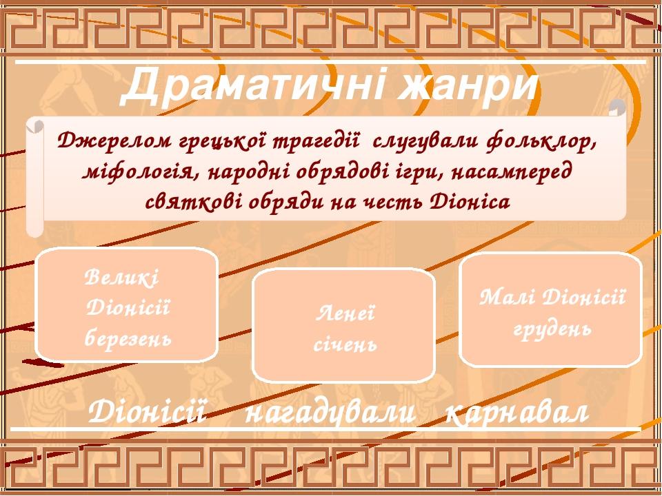 Драматичні жанри Джерелом грецької трагедії слугували фольклор, міфологія, народні обрядові ігри, насамперед святкові обряди на честь Діоніса Велик...