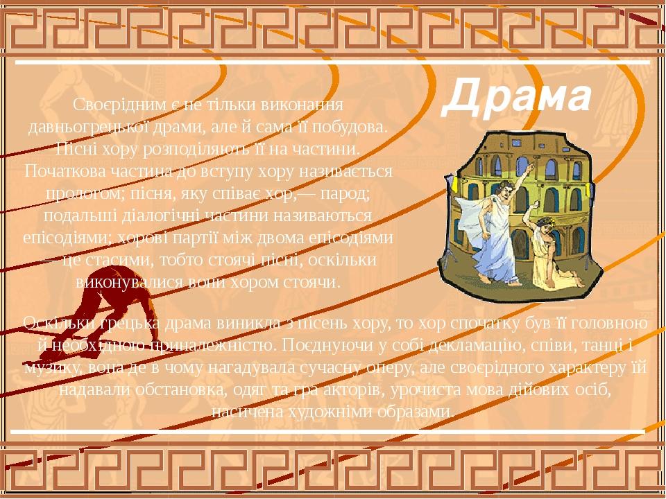 Оскількигрецька драма виникла зпісеньхору, то хор спочатку бувїї головною й необхідною приналежністю. Поєднуючи у собі декламацію, співи, танці...