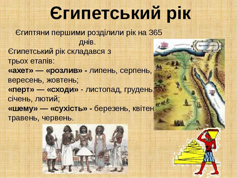 Єгиптяни першими розділили рік на 365 днів. Єгипетський рік складався з трьох етапів: «ахет» — «розлив» - липень, серпень, вересень, жовтень; «перт...