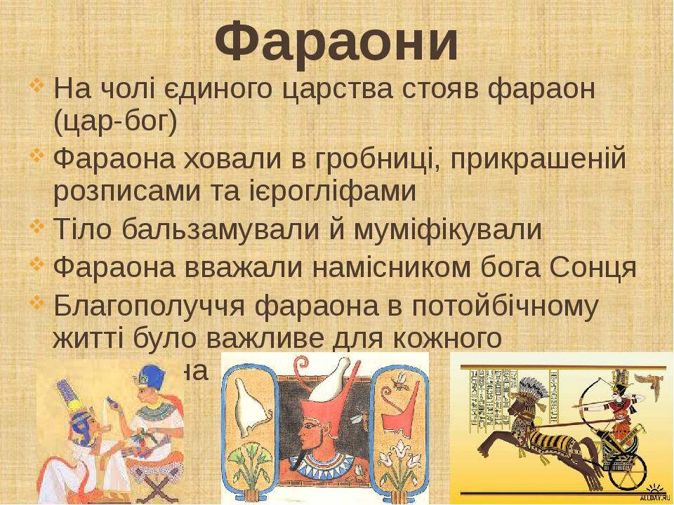 Фараони На чолі єдиного царства стояв фараон (цар-бог) Фараона ховали в гробниці, прикрашеній розписами та ієрогліфами Тіло бальзамували й муміфіку...