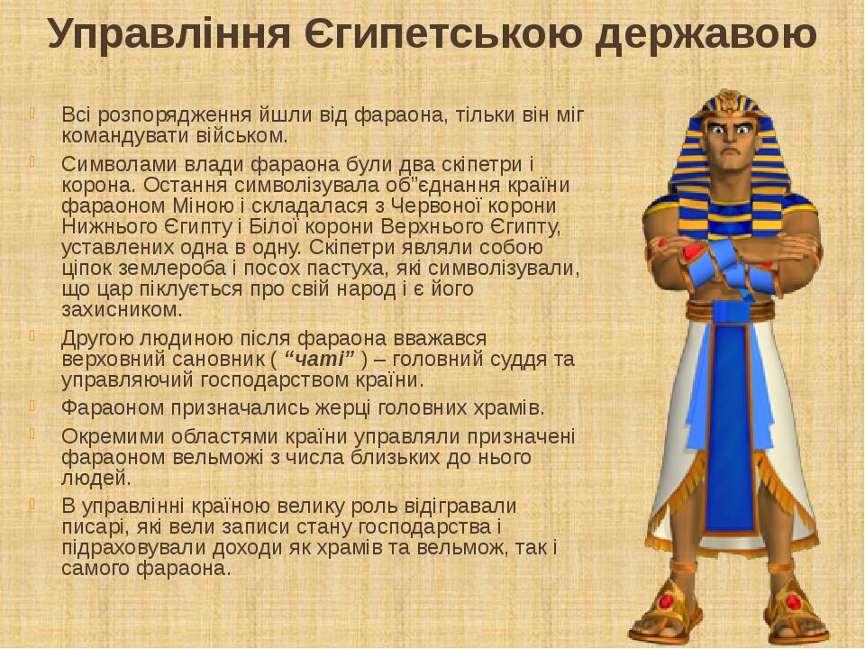 Управління Єгипетською державою Всі розпорядження йшли від фараона, тільки він міг командувати військом. Символами влади фараона були два скіпетри ...