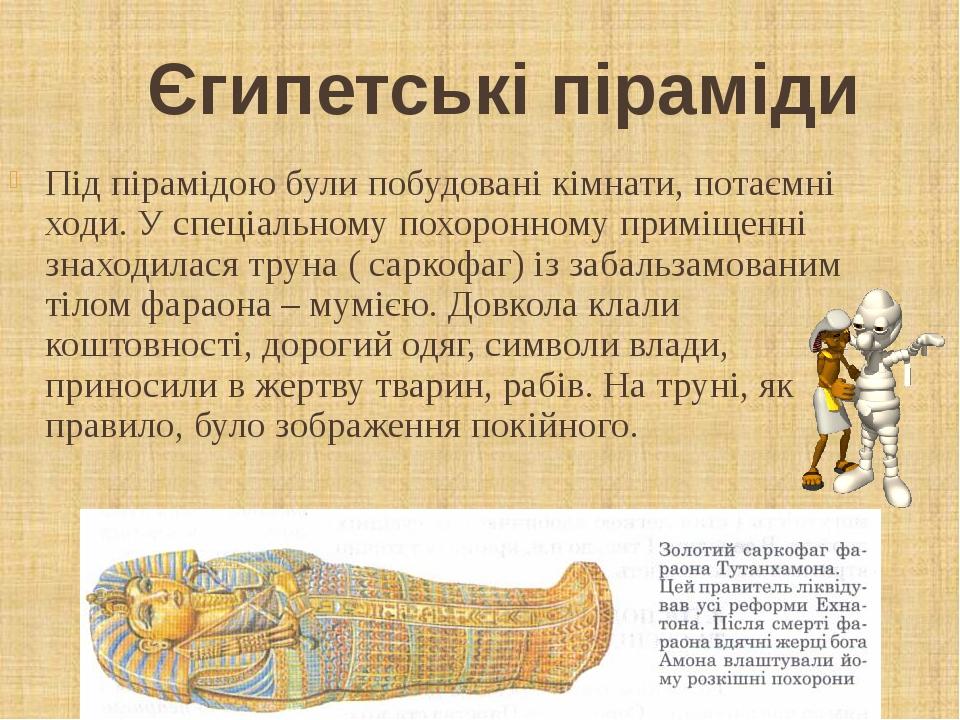 Єгипетські піраміди Під пірамідою були побудовані кімнати, потаємні ходи. У спеціальному похоронному приміщенні знаходилася труна ( саркофаг) із за...
