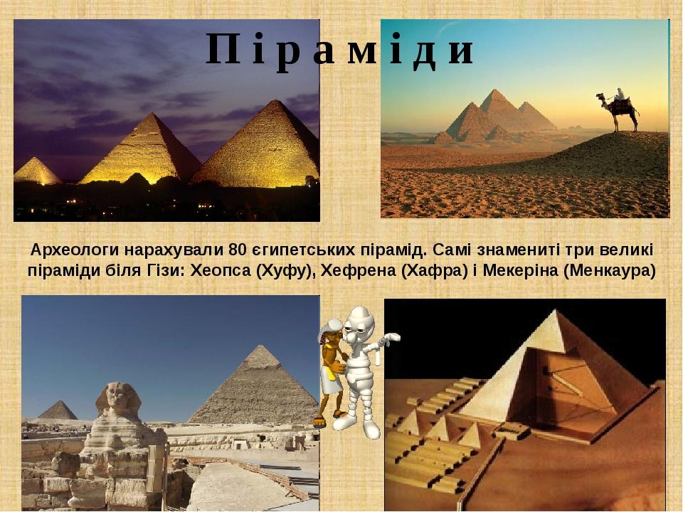 П і р а м і д и Археологи нарахували 80 єгипетських пірамід. Самі знамениті три великі піраміди біля Гізи: Хеопса (Хуфу), Хефрена (Хафра) і Мекерін...