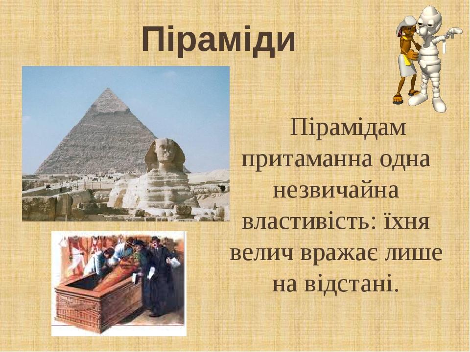 Піраміди Пірамідам притаманна одна незвичайна властивість: їхня велич вражає лише на відстані.