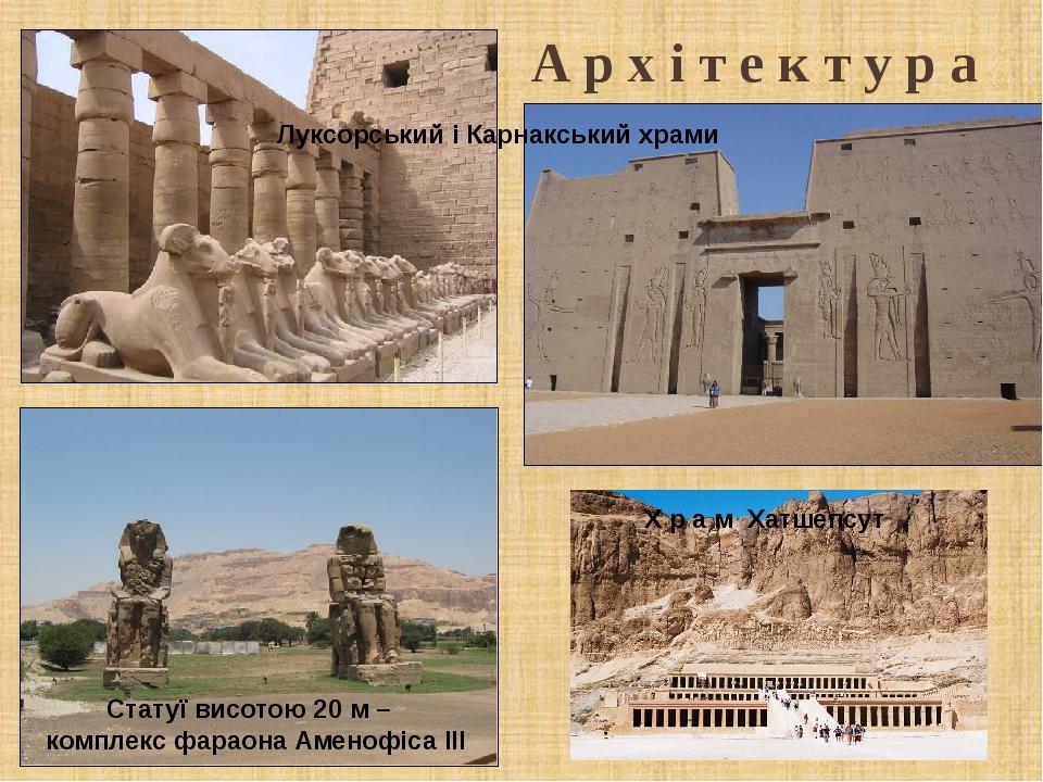 А р х і т е к т у р а Х р а м Хатшепсут Луксорський і Карнакський храми Статуї висотою 20 м – комплекс фараона Аменофіса III