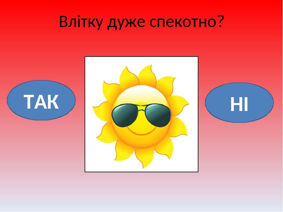 Влітку дуже спекотно? ТАК НІ