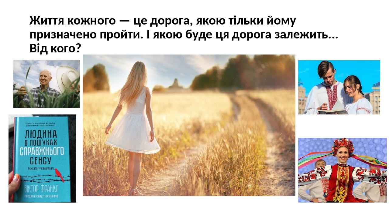 Життя кожного — це дорога, якою тільки йому призначено пройти. І якою буде ця дорога залежить... Від кого?