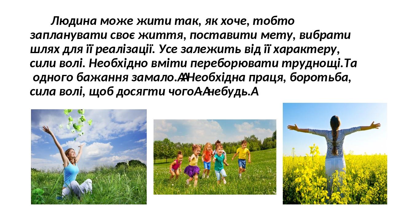 Людина може жити так, як хоче, тобто запланувати своє життя, поставити мету, вибрати шлях для її реалізації. Усе залежить від її характеру, сили во...