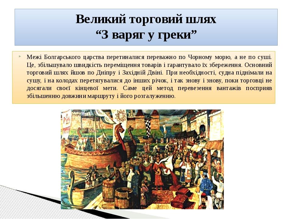 Межі Болгарського царства перетиналися переважно по Чорному морю, а не по суші. Це, збільшувало швидкість переміщення товарів і гарантувало їх збер...