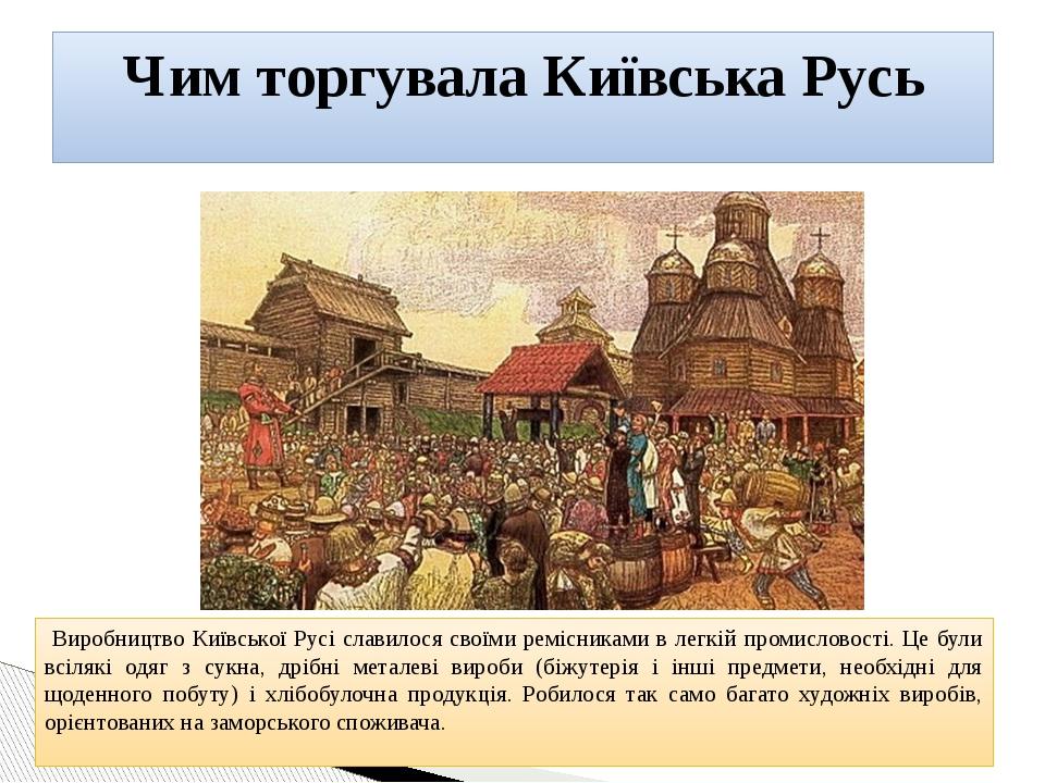 Виробництво Київської Русі славилося своїми ремісниками в легкій промисловості. Це були всілякі одяг з сукна, дрібні металеві вироби (біжутерія і і...