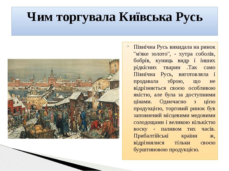 """Північна Русь викидала на ринок """"м'яке золото"""", - хутра соболів, бобрів, куниць видр і інших рідкісних тварин .Так само Північна Русь, виготовляла ..."""