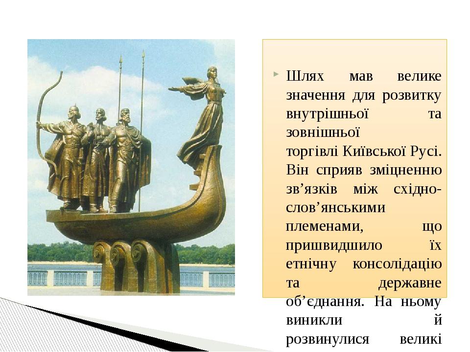 Шлях мав велике значення для розвитку внутрішньої та зовнішньої торгівліКиївської Русі. Він сприяв зміцненню зв'язків між східно-слов'янськими пле...