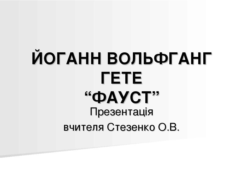 """ЙОГАНН ВОЛЬФГАНГ ГЕТЕ """"ФАУСТ"""" Презентація вчителя Стезенко О.В."""