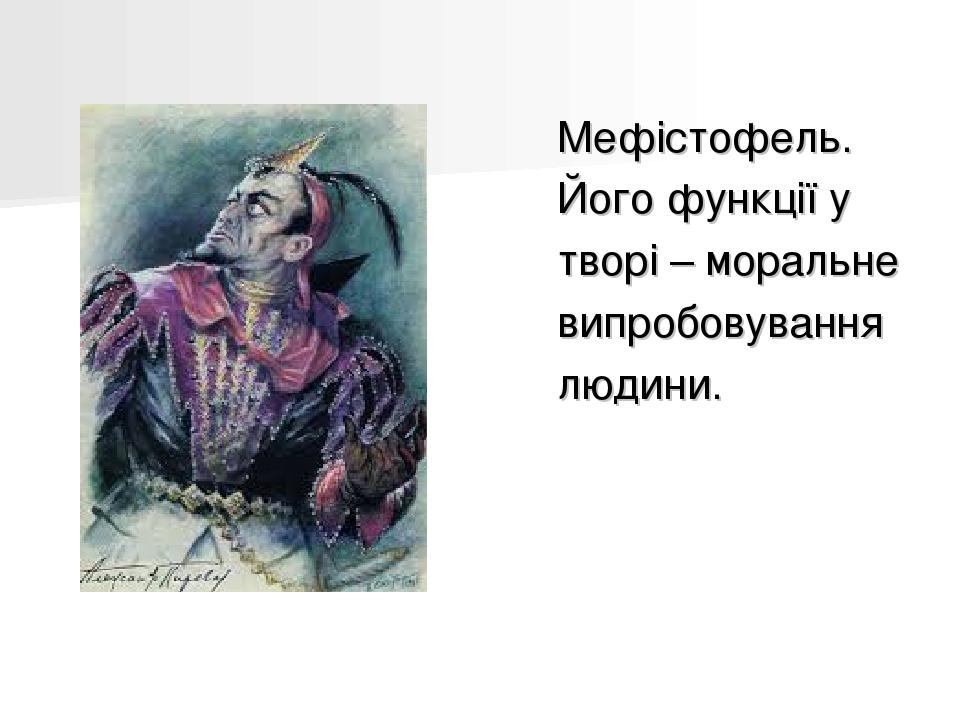 Мефістофель. Його функції у творі – моральне випробовування людини.