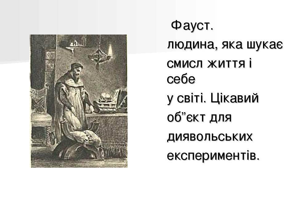 """Фауст. людина, яка шукає смисл життя і себе у світі. Цікавий об""""єкт для диявольських експериментів."""