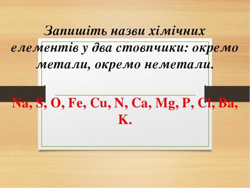 Запишіть назви хімічних елементів у два стовпчики: окремо метали, окремо неметали. Na, S, O, Fe, Cu, N, Ca, Mg, P, Cl, Ba, K.