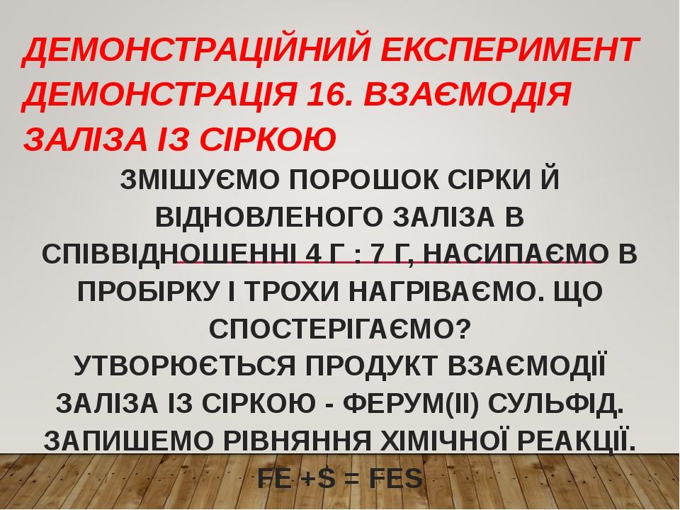 ДЕМОНСТРАЦІЙНИЙ ЕКСПЕРИМЕНТ ДЕМОНСТРАЦІЯ 16. ВЗАЄМОДІЯ ЗАЛІЗА ІЗ СІРКОЮ ЗМІШУЄМО ПОРОШОК СІРКИ Й ВІДНОВЛЕНОГО ЗАЛІЗА В СПІВВІДНОШЕННІ 4 Г : 7 Г, НА...