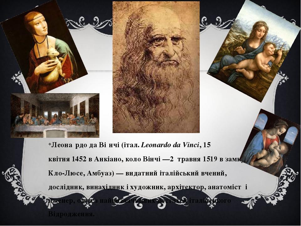 Леона́рдо да Ві́нчі(італ.Leonardo da Vinci,15 квітня1452в Анкіано, коло Вінчі—2 травня1519 в замку Кло-Люсе, Амбуаз)— видатний італійський ...