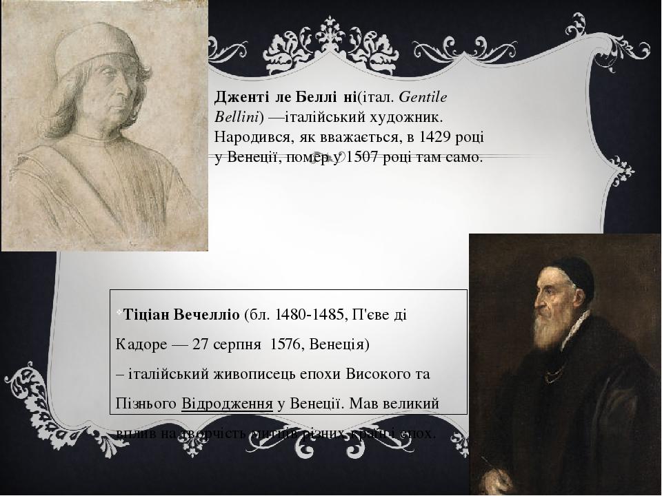 Тіціан Вечелліо(бл.1480-1485,П'єве ді Кадоре—27 серпня 1576,Венеція) –італійськийживописецьепохи Високого та Пізнього Відродженняу Венец...