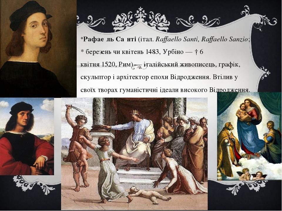 Рафае́ль Са́нті(італ. Raffaello Santi, Raffaello Sanzio; *березеньчиквітень1483,Урбіно— †6 квітня1520,Рим)— італійський живописець, граф...