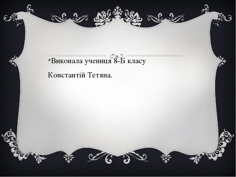 Виконала учениця 8-Б класу Константій Тетяна.