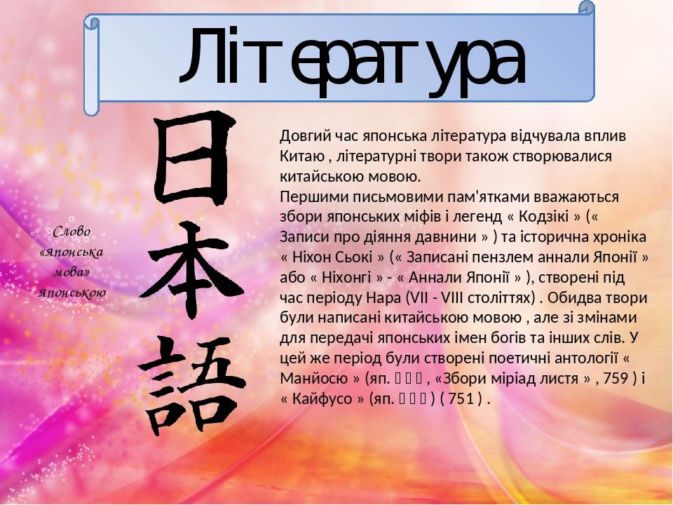 Література Довгий час японська література відчувала вплив Китаю , літературні твори також створювалися китайською мовою. Першими письмовими пам'ятк...
