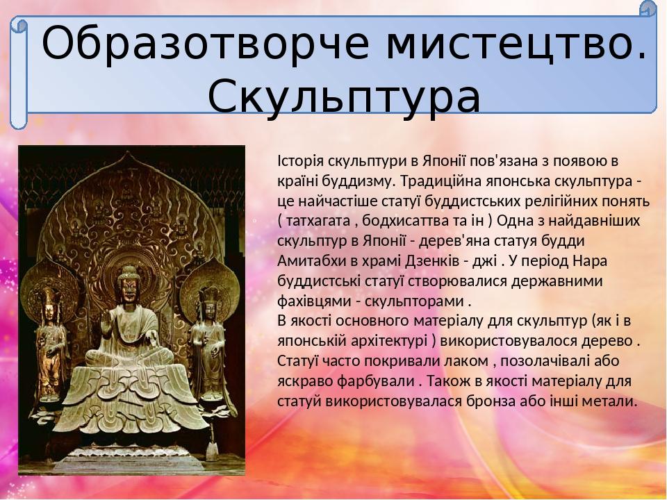 Образотворче мистецтво. Скульптура Історія скульптури в Японії пов'язана з появою в країні буддизму. Традиційна японська скульптура - це найчастіше...