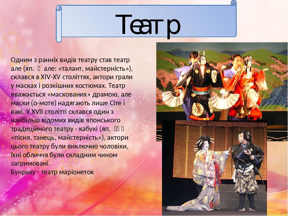 Театр Одним з ранніх видів театру став театр але (яп. 能 але: «талант, майстерність»), склався в XIV-XV століттях, актори грали у масках і розкішни...