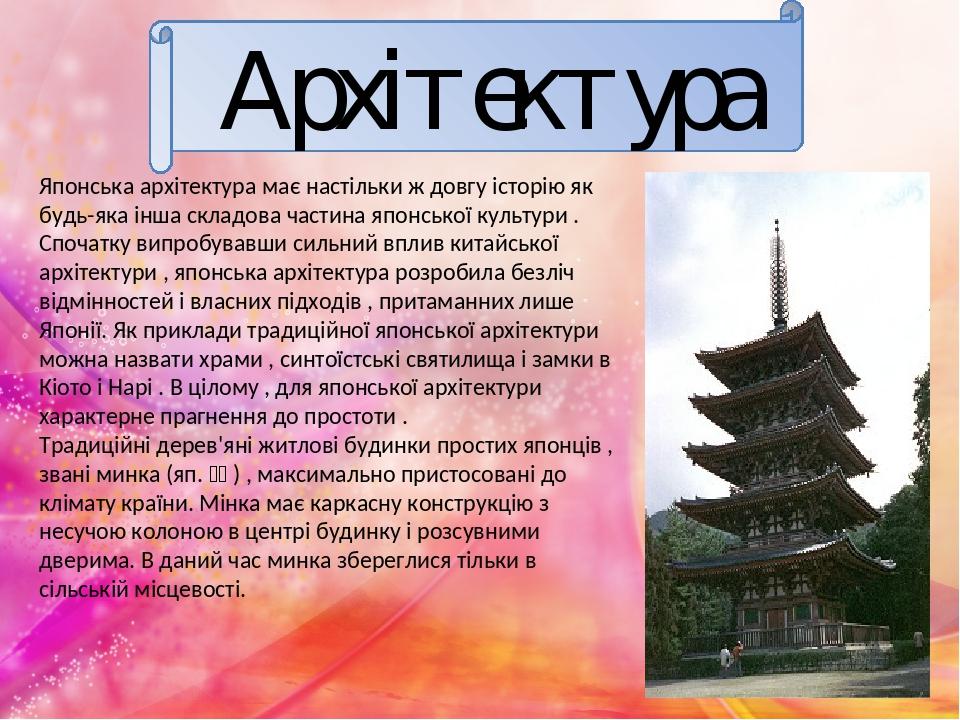 Архітектура Японська архітектура має настільки ж довгу історію як будь-яка інша складова частина японської культури . Спочатку випробувавши сильний...