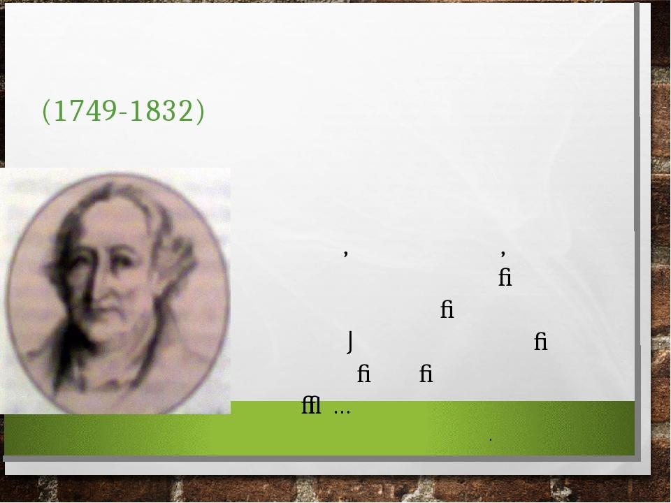 ЙОГАНН ВОЛЬФГАНГ ГЕТЕ (1749-1832) ЯК ПОЕТ, ДРАМАТУРГ, ПРИРОДОЗНАВЕЦЬ І ДЕРЖАВНИЙ ДІЯЧ ГЕТЕ ВВАЖАЄТЬСЯ ОДНИМ ІЗ ОСТАННІХ УНІВЕРСАЛЬНИХ ГЕНІЇВ… Й. ЕБЕРТ