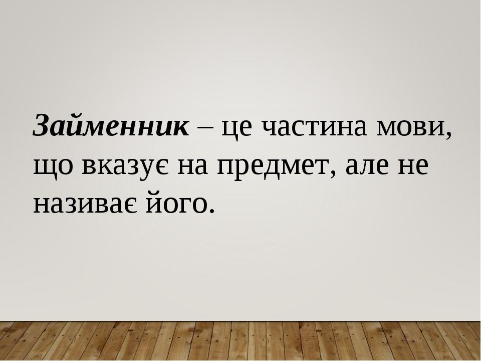 Займенник – це частина мови, що вказує на предмет, але не називає його.