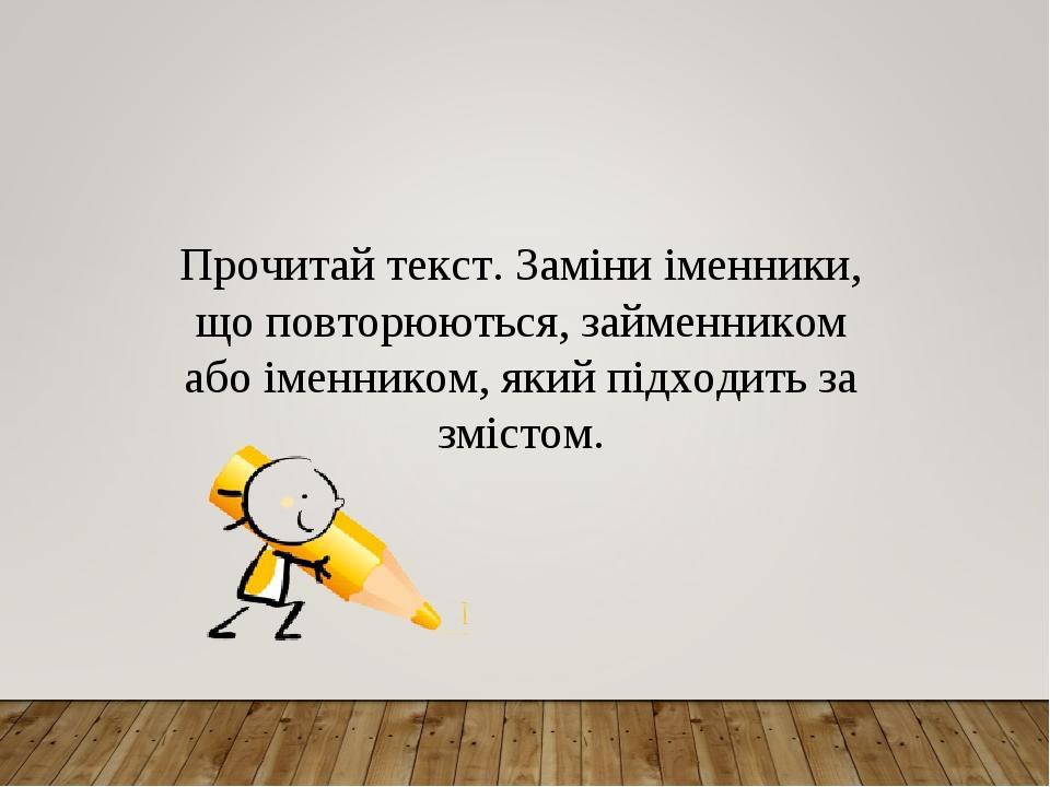 Прочитай текст. Заміни іменники, що повторюються, займенником абоіменником, який підходить за змістом.
