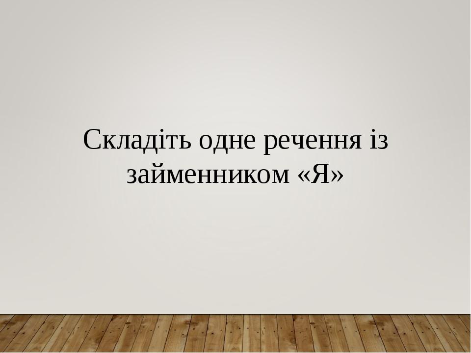 Складіть одне речення із займенником «Я»