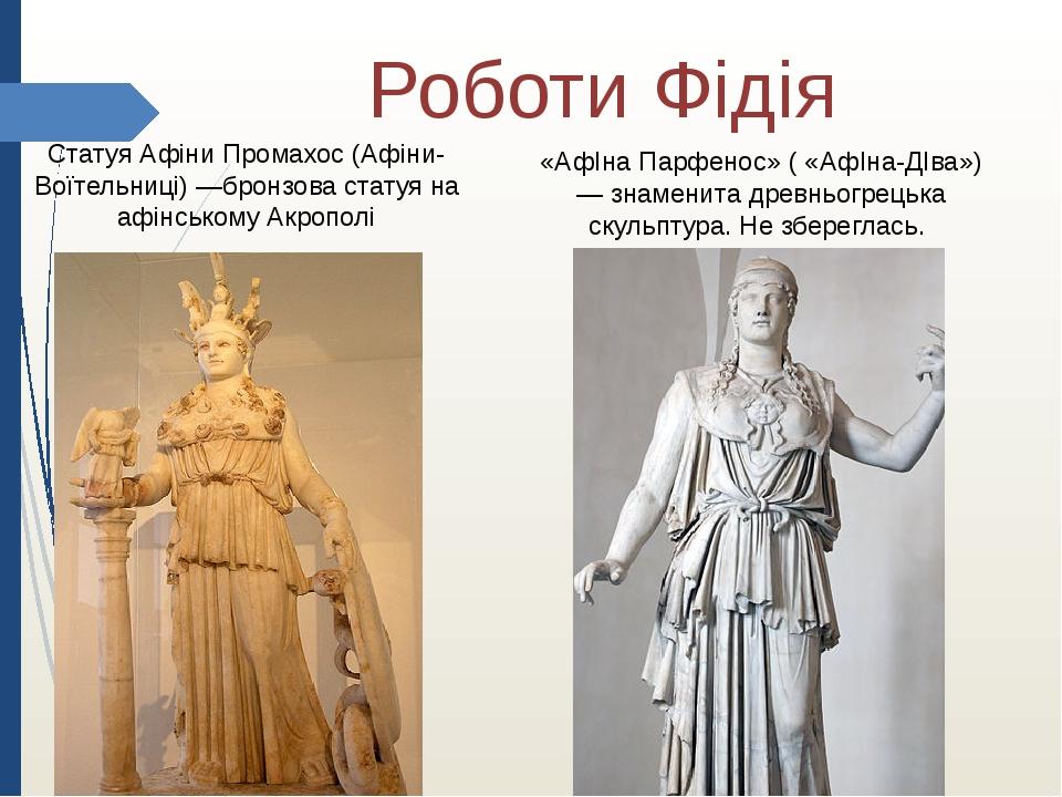 Роботи Фідія Статуя Афіни Промахос (Афіни-Воїтельниці) —бронзова статуя на афінському Акрополі «АфІна Парфенос» ( «АфІна-ДІва») — знаменита древньо...