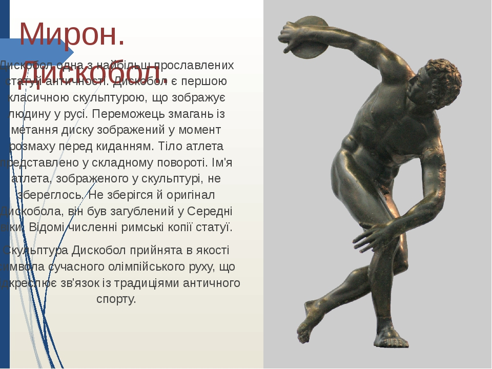 Мирон. Дискобол. Дискобол одна з найбільш прославлених статуй античності. Дискобол є першою класичною скульптурою, що зображує людину у русі. Перем...
