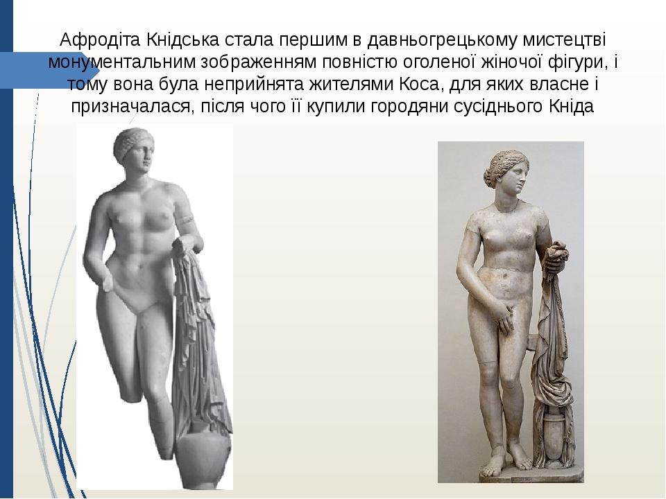 Афродіта Кнідська стала першим в давньогрецькому мистецтві монументальним зображенням повністю оголеної жіночої фігури, і тому вона була неприйнята...