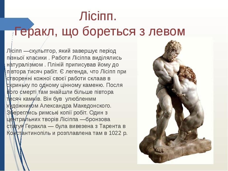 Лісіпп. Геракл, що бореться з левом Лісіпп —скульптор, який завершує період пізньої класики . Работи Лісіппа виділялись натуралізмом . Пліній припи...