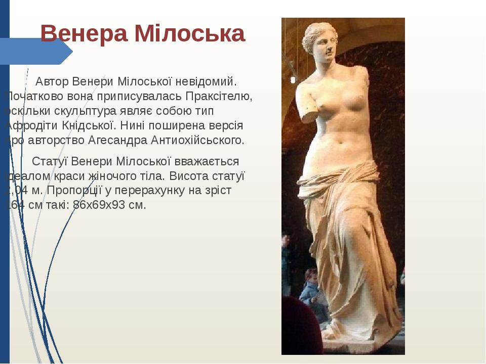 Венера Мілоська Автор Венери Мілоської невідомий. Початково вона приписуваласьПраксітелю, оскільки скульптура являє собою типАфродіти Кнідської...
