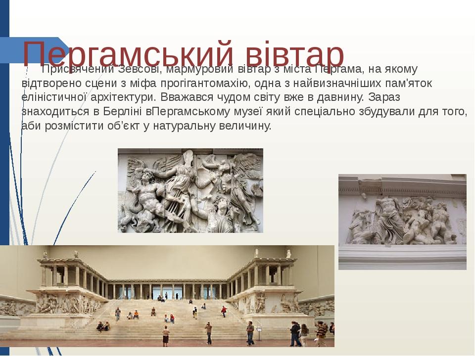 Пергамський вівтар ПрисвяченийЗевсові, мармуровий вівтар з містаПергама, на якому відтворено сцени зміфапрогігантомахію, одна з найвизначніших ...
