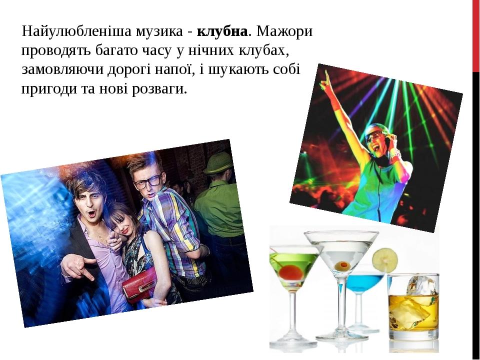 Найулюбленіша музика - клубна. Мажори проводять багато часу у нічних клубах, замовляючи дорогі напої, і шукають собі пригоди та нові розваги.