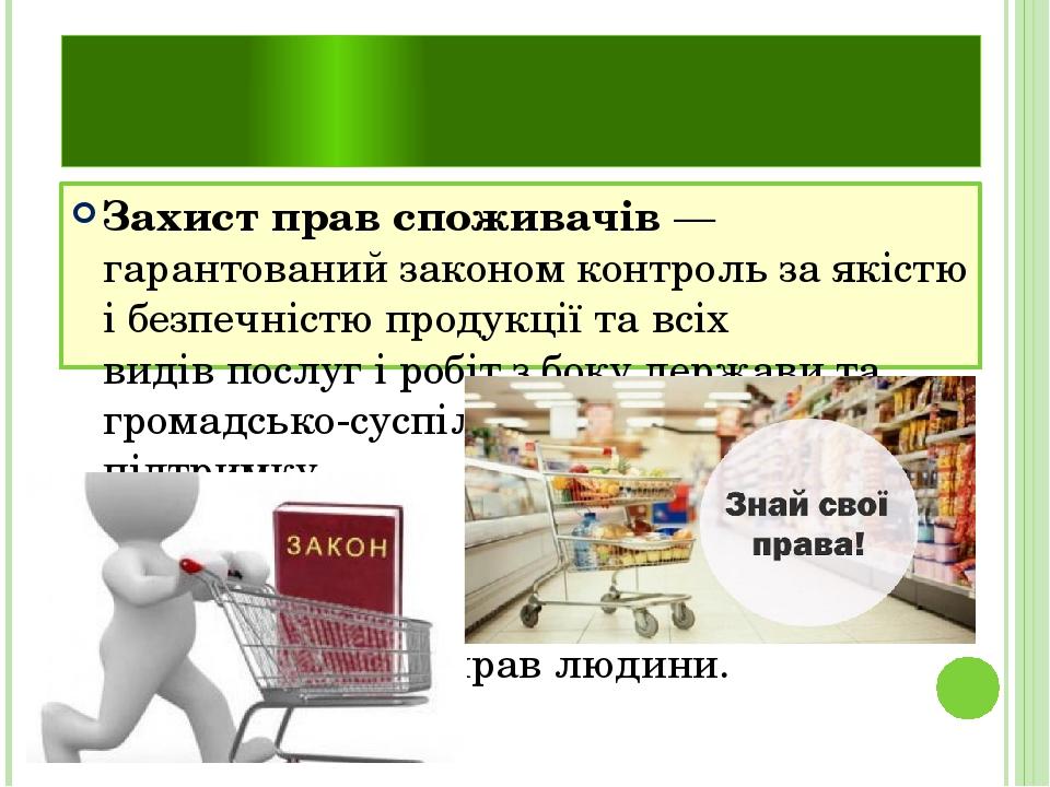 Захист прав споживачів Захист прав споживачів— гарантованийзакономконтрольза якістю і безпечністюпродукціїта всіх видівпослугі робіт з боку...