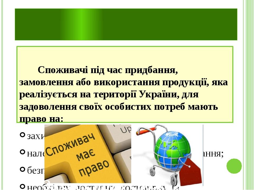 Споживачі під часпридбання, замовлення або використанняпродукції, яка реалізується на територіїУкраїни, для задоволення своїх особистихпотребм...