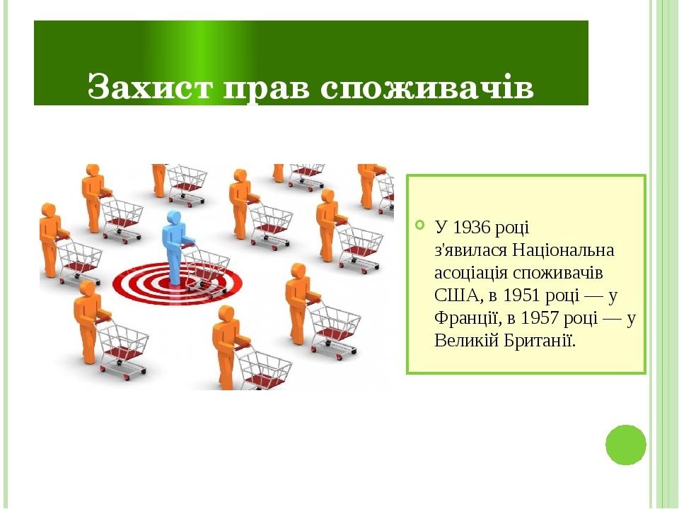 Захист прав споживачів У1936році з'явиласяНаціональна асоціація споживачів США, в1951році— у Франції, в1957році— у Великій Британії.