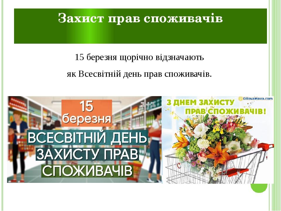 Захист прав споживачів 15 березня щорічно відзначають якВсесвітній день прав споживачів.