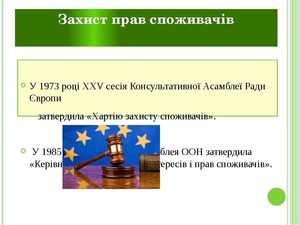 Захист прав споживачів У1973році XXV сесія Консультативної АсамблеїРади Європи затвердила«Хартію захисту споживачів». У 1985 році Генеральна ...