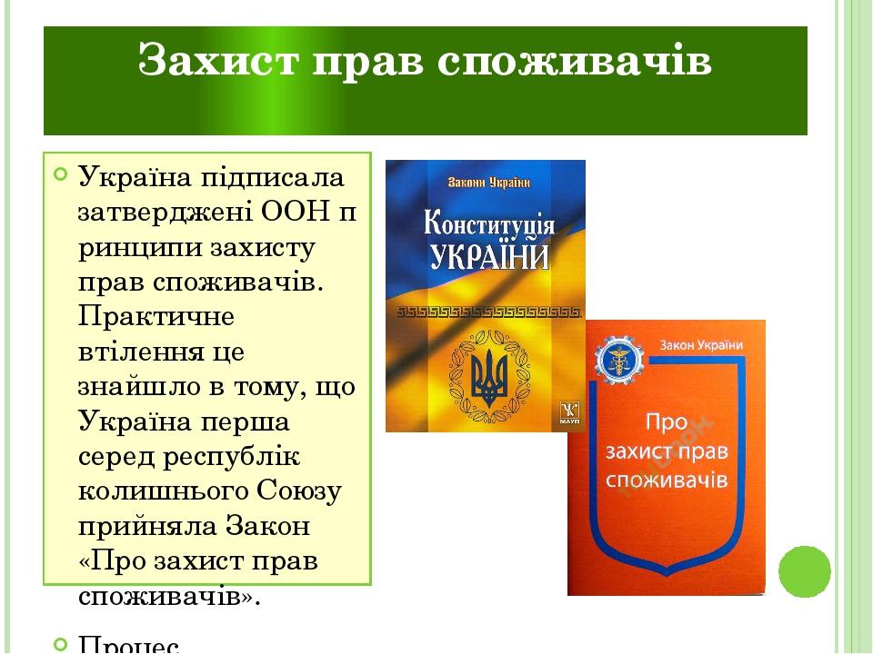 Захист прав споживачів Україна підписала затвердженіООНпринципи захисту прав споживачів. Практичне втілення це знайшло в тому, що Україна перша с...