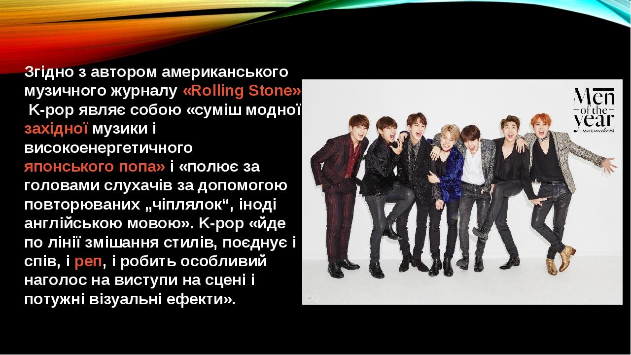Згідно з автором американського музичного журналу«Rolling Stone», K-pop являє собою «суміш модноїзахідноїмузики і високоенергетичногояпонського...